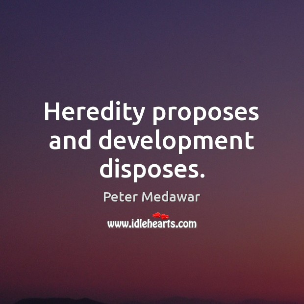 Heredity proposes and development disposes. Image