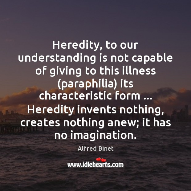 Heredity, to our understanding is not capable of giving to this illness ( Alfred Binet Picture Quote