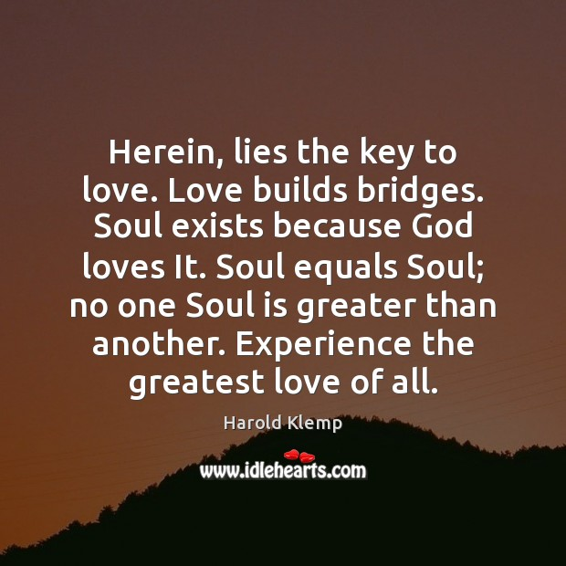 Image, Herein, lies the key to love. Love builds bridges. Soul exists because