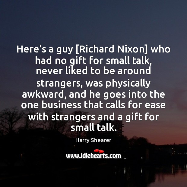 Here's a guy [Richard Nixon] who had no gift for small talk, Harry Shearer Picture Quote