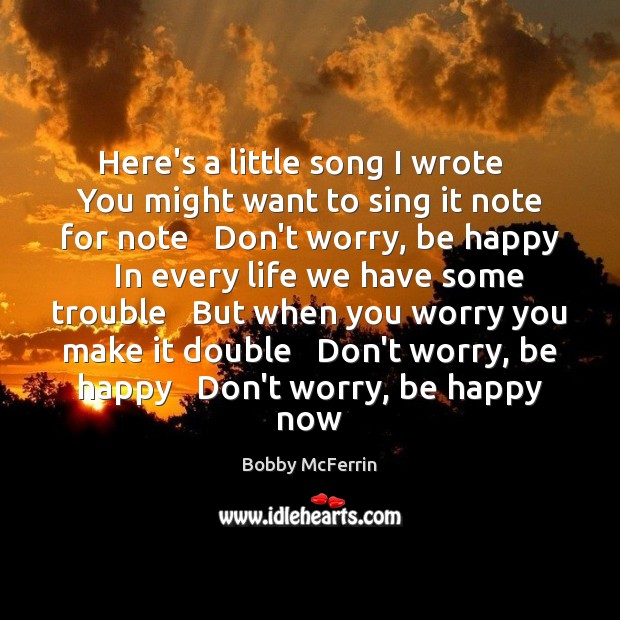 Here's a little song I wrote   You might want to sing it Bobby McFerrin Picture Quote