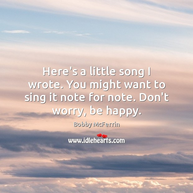 Here's a little song I wrote. You might want to sing it Bobby McFerrin Picture Quote