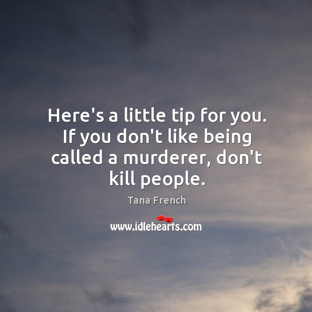 Here's a little tip for you. If you don't like being called a murderer, don't kill people. Tana French Picture Quote
