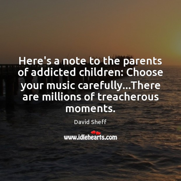 Image, Here's a note to the parents of addicted children: Choose your music