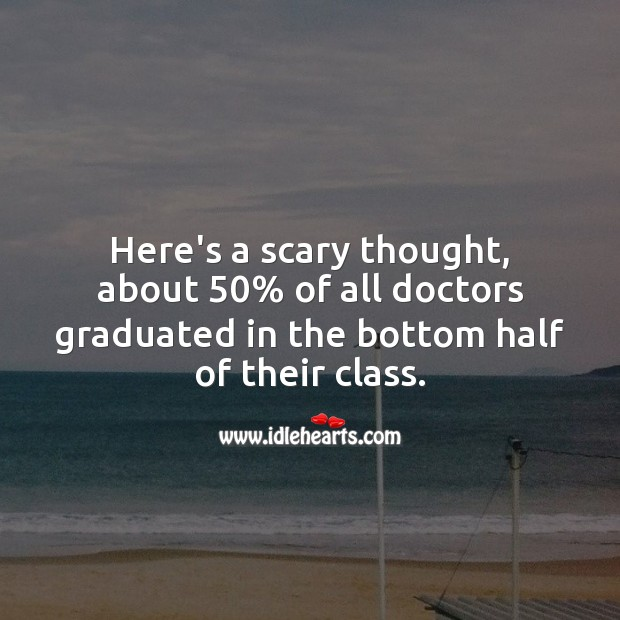 Here's a scary thought, about 50% of all doctors graduated in the bottom half. Get Well Soon Messages Image