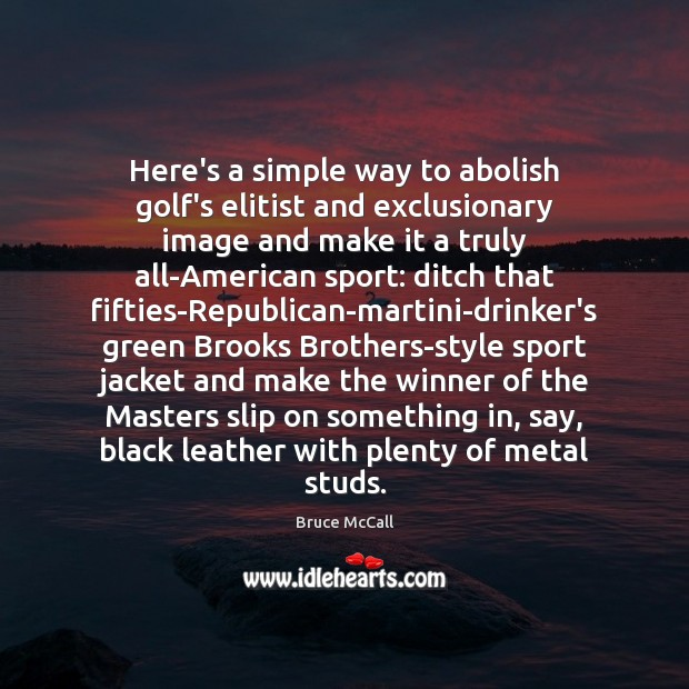 Here's a simple way to abolish golf's elitist and exclusionary image and Bruce McCall Picture Quote