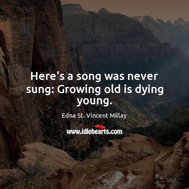 Here's a song was never sung: Growing old is dying young. Edna St. Vincent Millay Picture Quote