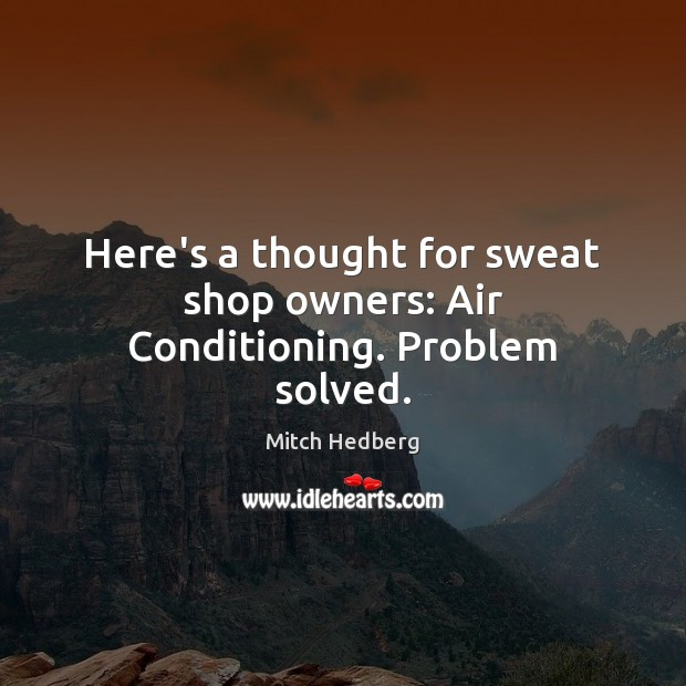 Here's a thought for sweat shop owners: Air Conditioning. Problem solved. Mitch Hedberg Picture Quote