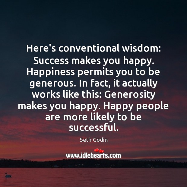 Here's conventional wisdom: Success makes you happy. Happiness permits you to be Image
