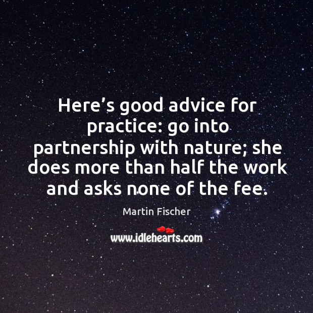 Here's good advice for practice: go into partnership with nature; she does more than half the work and asks none of the fee. Image
