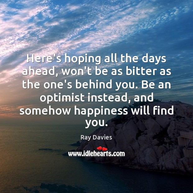 Here's hoping all the days ahead, won't be as bitter as the Ray Davies Picture Quote