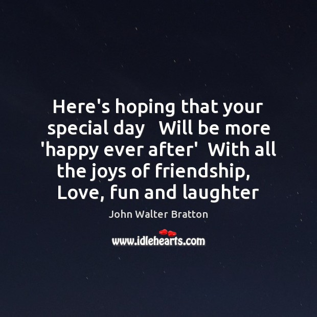 Here's hoping that your special day   Will be more 'happy ever after' John Walter Bratton Picture Quote