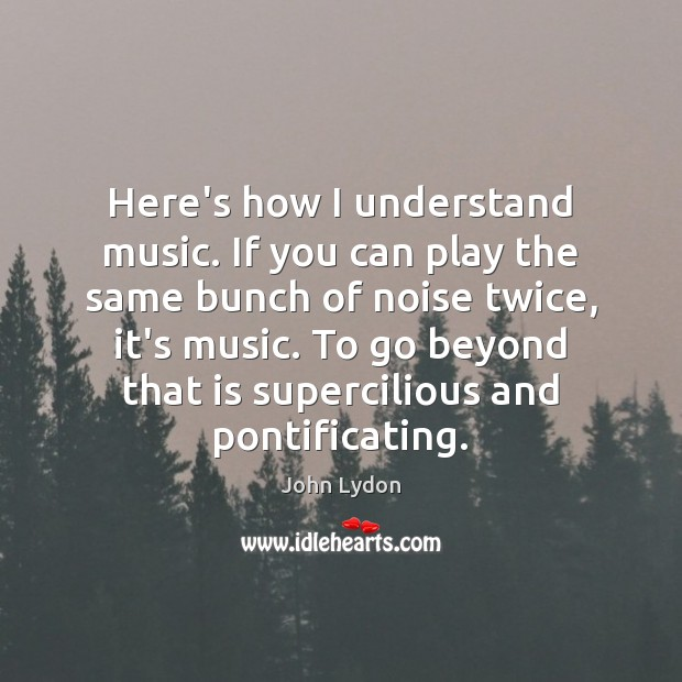 Here's how I understand music. If you can play the same bunch John Lydon Picture Quote