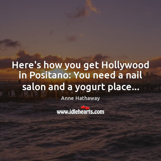 Here's how you get Hollywood in Positano: You need a nail salon and a yogurt place… Anne Hathaway Picture Quote