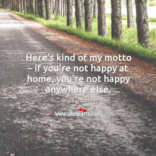 Here's kind of my motto – if you're not happy at home, you're not happy anywhere else. Angie Harmon Picture Quote