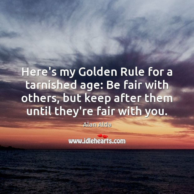 Here's my Golden Rule for a tarnished age: Be fair with others, Alan Alda Picture Quote