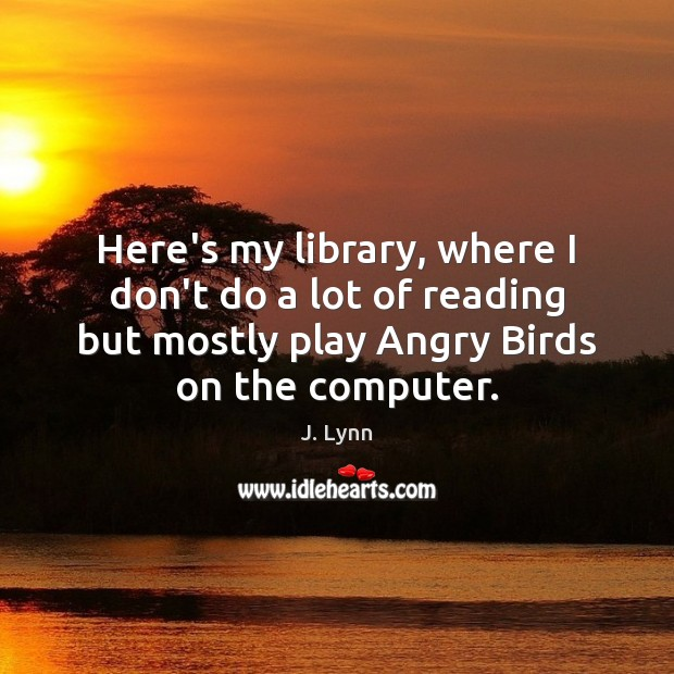 Image, Here's my library, where I don't do a lot of reading but