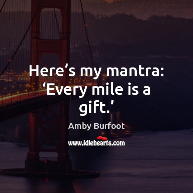 Image, Here's my mantra: 'Every mile is a gift.'