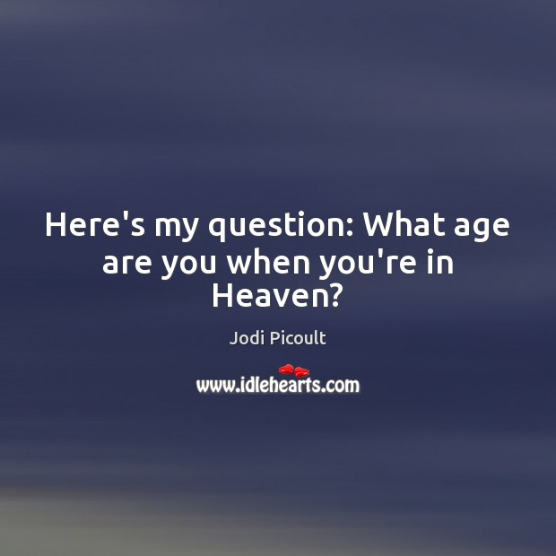 Here's my question: What age are you when you're in Heaven? Image