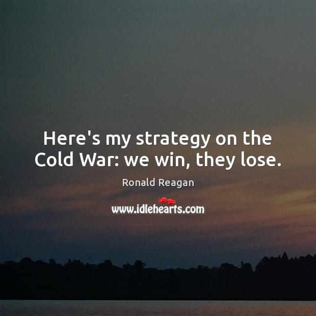 Here's my strategy on the Cold War: we win, they lose. Image