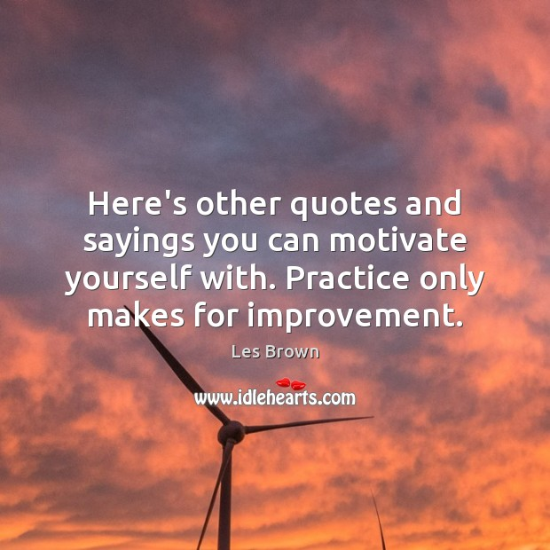 Here's other quotes and sayings you can motivate yourself with. Practice only Les Brown Picture Quote