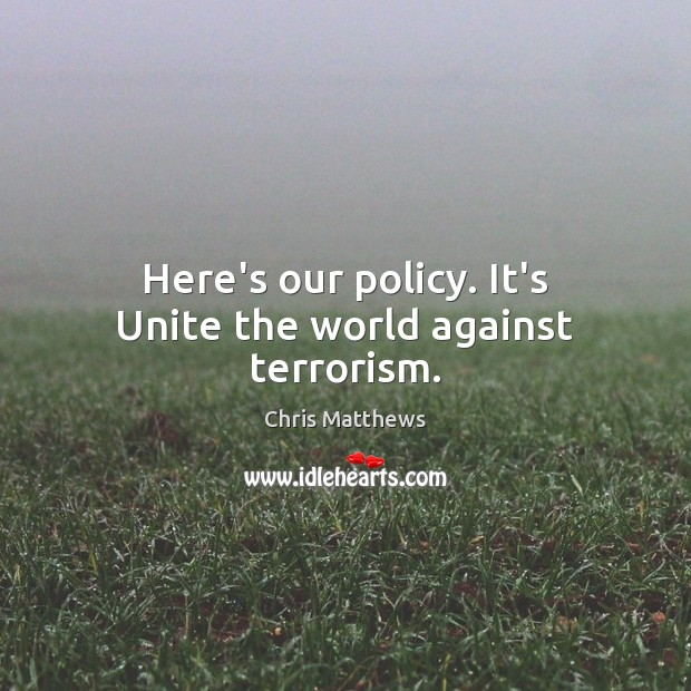 Here's our policy. It's Unite the world against terrorism. Chris Matthews Picture Quote