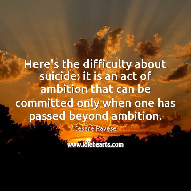 Here's the difficulty about suicide: it is an act of ambition that Cesare Pavese Picture Quote