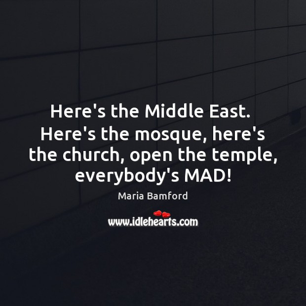 Here's the Middle East.  Here's the mosque, here's the church, open the Maria Bamford Picture Quote