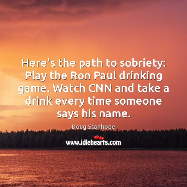 Image, Here's the path to sobriety: Play the Ron Paul drinking game. Watch