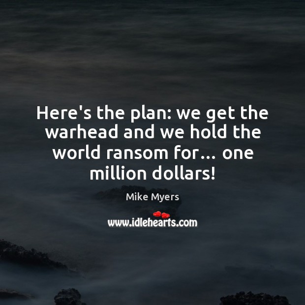 Here's the plan: we get the warhead and we hold the world Mike Myers Picture Quote