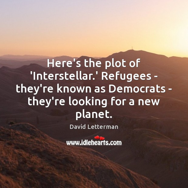Here's the plot of 'Interstellar.' Refugees – they're known as Democrats David Letterman Picture Quote