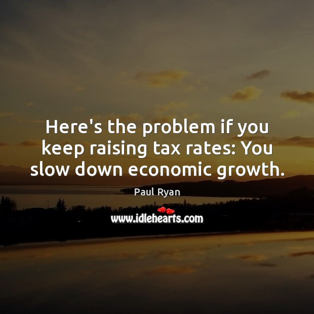 Here's the problem if you keep raising tax rates: You slow down economic growth. Paul Ryan Picture Quote