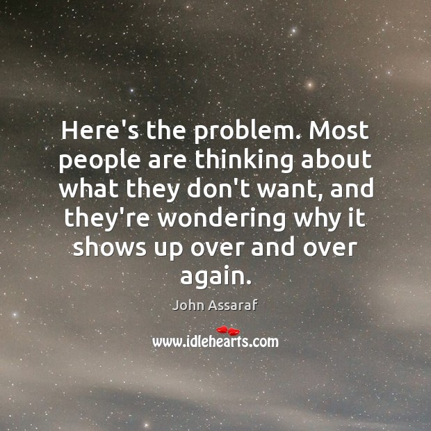 Here's the problem. Most people are thinking about what they don't want, John Assaraf Picture Quote