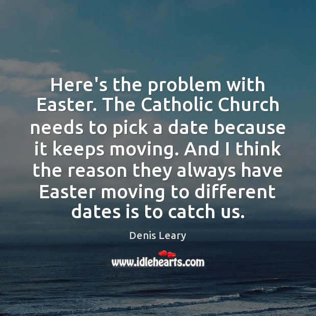 Here's the problem with Easter. The Catholic Church needs to pick a Denis Leary Picture Quote