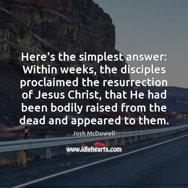 Here's the simplest answer: Within weeks, the disciples proclaimed the resurrection of Image