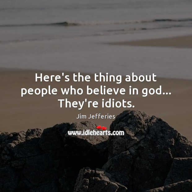Here's the thing about people who believe in God… They're idiots. Image