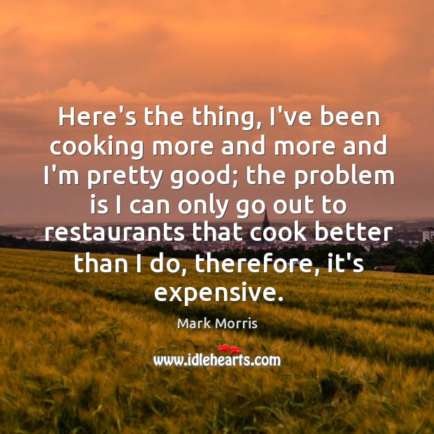 Here's the thing, I've been cooking more and more and I'm pretty Mark Morris Picture Quote