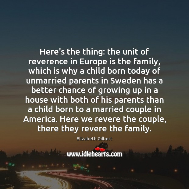 Here's the thing: the unit of reverence in Europe is the family, Elizabeth Gilbert Picture Quote