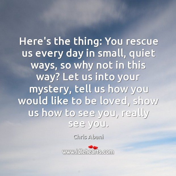 Here's the thing: You rescue us every day in small, quiet ways, Chris Abani Picture Quote