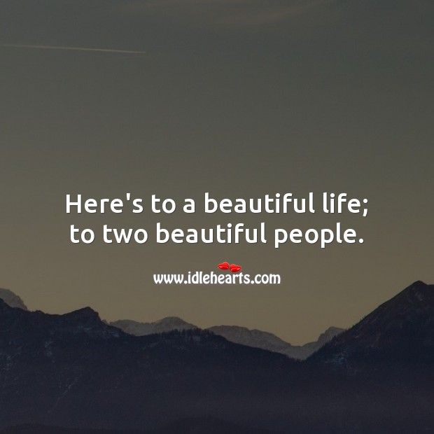Here's to a beautiful life; to two beautiful people. Image