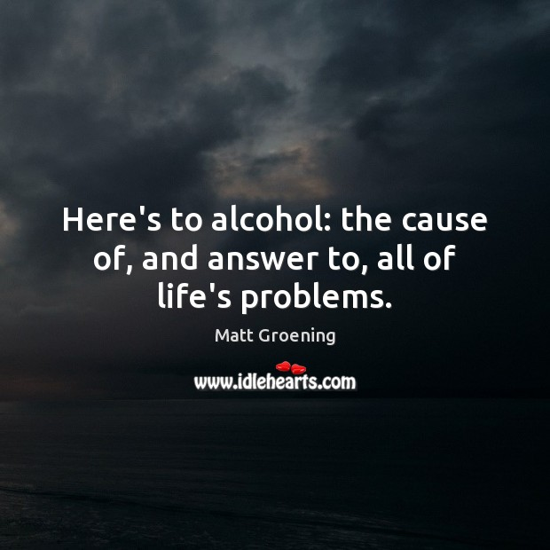Image, Here's to alcohol: the cause of, and answer to, all of life's problems.