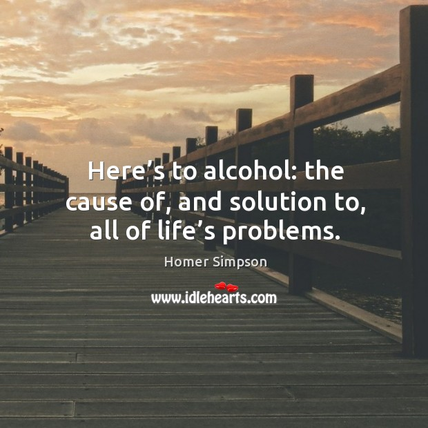Here's to alcohol: the cause of, and solution to, all of life's problems. Alcohol Quotes Image