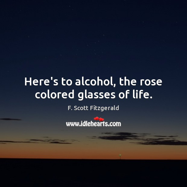 Here's to alcohol, the rose colored glasses of life. F. Scott Fitzgerald Picture Quote