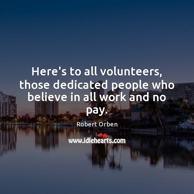 Here's to all volunteers, those dedicated people who believe in all work and no pay. Robert Orben Picture Quote