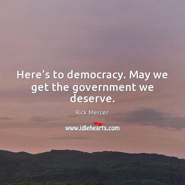 Here's to democracy. May we get the government we deserve. Rick Mercer Picture Quote
