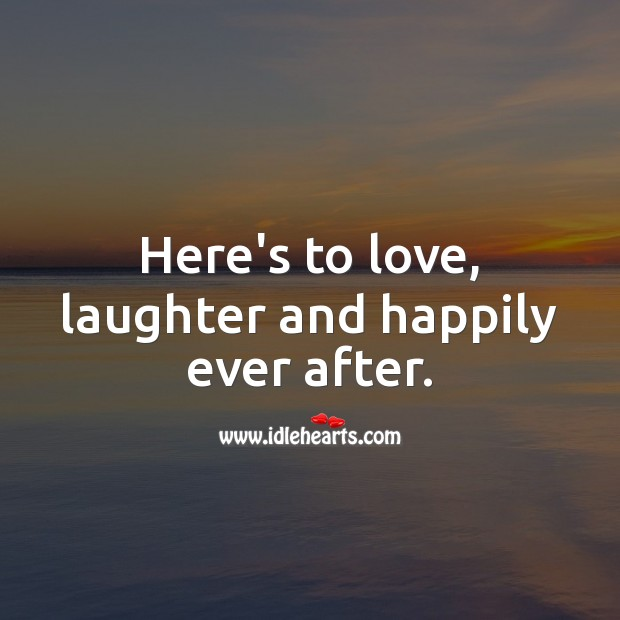 Image, Here's to love, laughter and happily ever after.