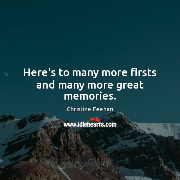Here's to many more firsts and many more great memories. Christine Feehan Picture Quote