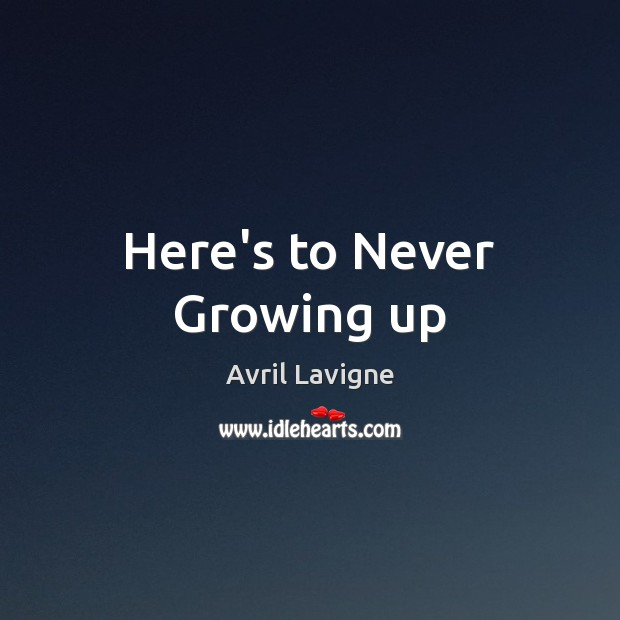 Here's to Never Growing up Avril Lavigne Picture Quote