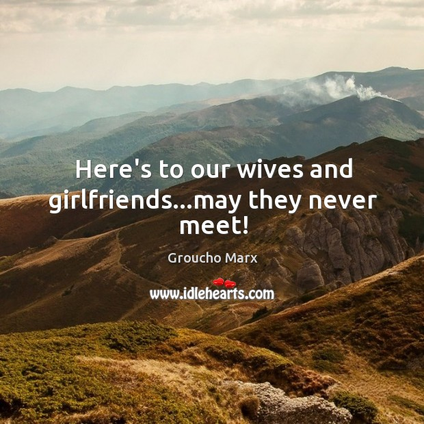 Here's to our wives and girlfriends…may they never meet! Image