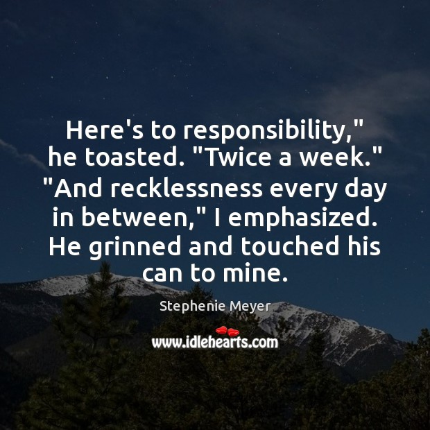 "Here's to responsibility,"" he toasted. ""Twice a week."" ""And recklessness every day Image"
